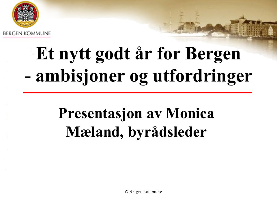 © Bergen kommune Et nytt godt år for Bergen - ambisjoner og utfordringer Presentasjon av Monica Mæland, byrådsleder