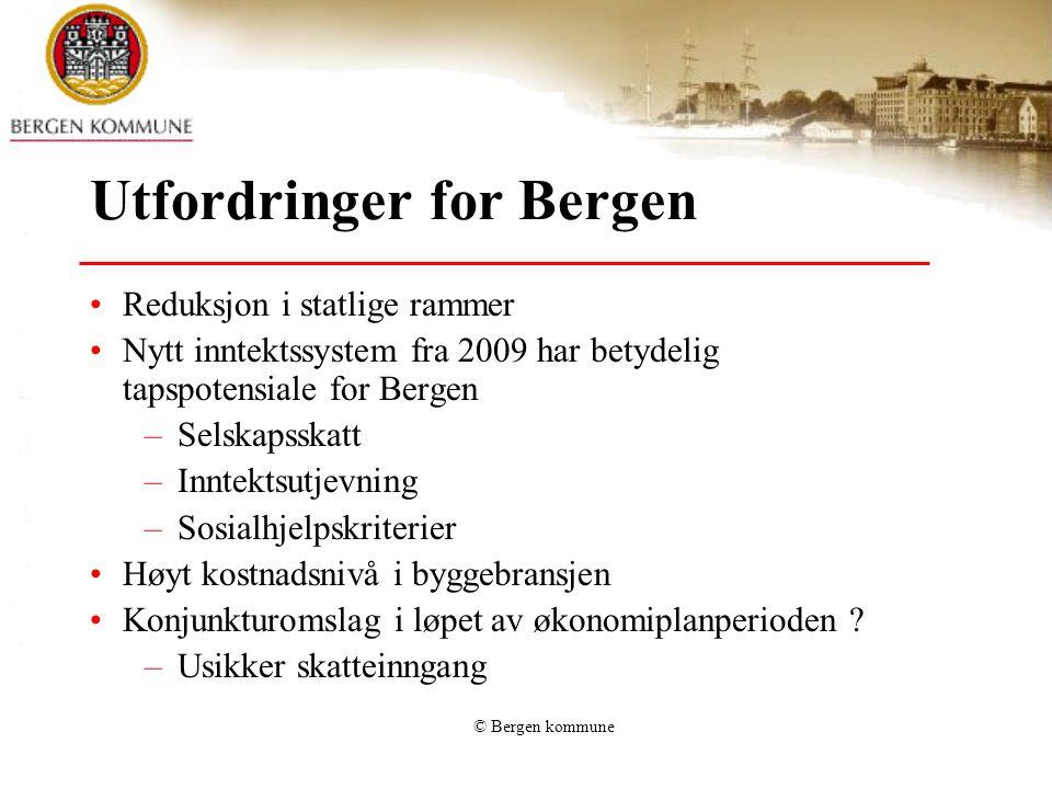 © Bergen kommune Utfordringer for Bergen Reduksjon i statlige rammer Nytt inntektssystem fra 2009 har betydelig tapspotensiale for Bergen –Selskapsskatt –Inntektsutjevning –Sosialhjelpskriterier Høyt kostnadsnivå i byggebransjen Konjunkturomslag i løpet av økonomiplanperioden .