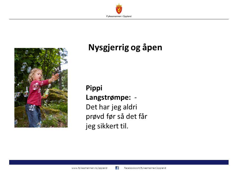 www.fylkesmannen.no/opplandFacebookcom/fylkesmannen/oppland Nysgjerrig og åpen Pippi Langstrømpe: - Det har jeg aldri prøvd før så det får jeg sikkert til.