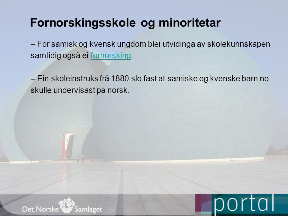 Fornorskingsskole og minoritetar – For samisk og kvensk ungdom blei utvidinga av skolekunnskapen samtidig også ei fornorsking.fornorsking – Ein skolei