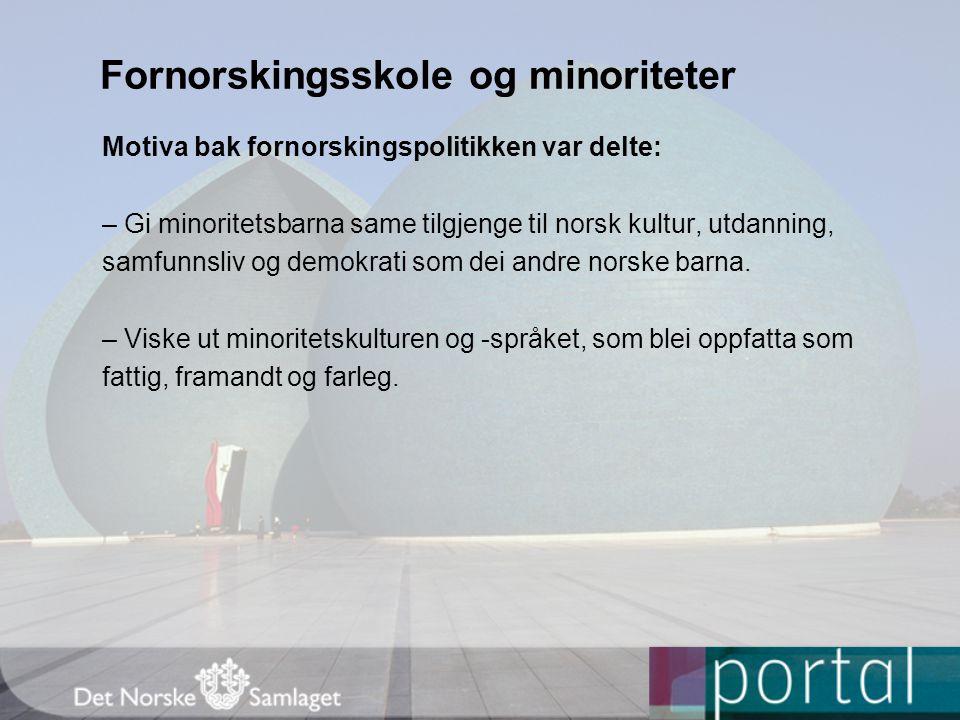 Fornorskingsskole og minoriteter Motiva bak fornorskingspolitikken var delte: – Gi minoritetsbarna same tilgjenge til norsk kultur, utdanning, samfunnsliv og demokrati som dei andre norske barna.
