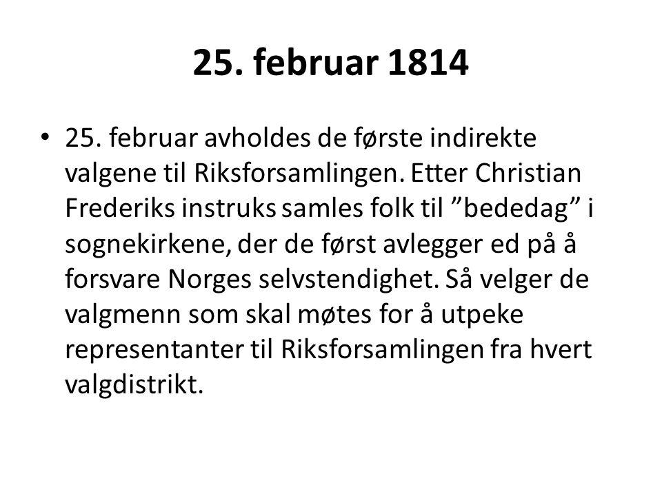 """25. februar 1814 25. februar avholdes de første indirekte valgene til Riksforsamlingen. Etter Christian Frederiks instruks samles folk til """"bededag"""" i"""