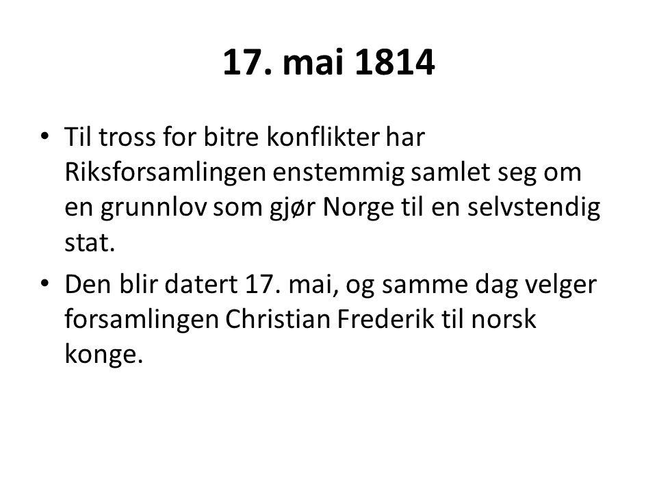 17. mai 1814 Til tross for bitre konflikter har Riksforsamlingen enstemmig samlet seg om en grunnlov som gjør Norge til en selvstendig stat. Den blir