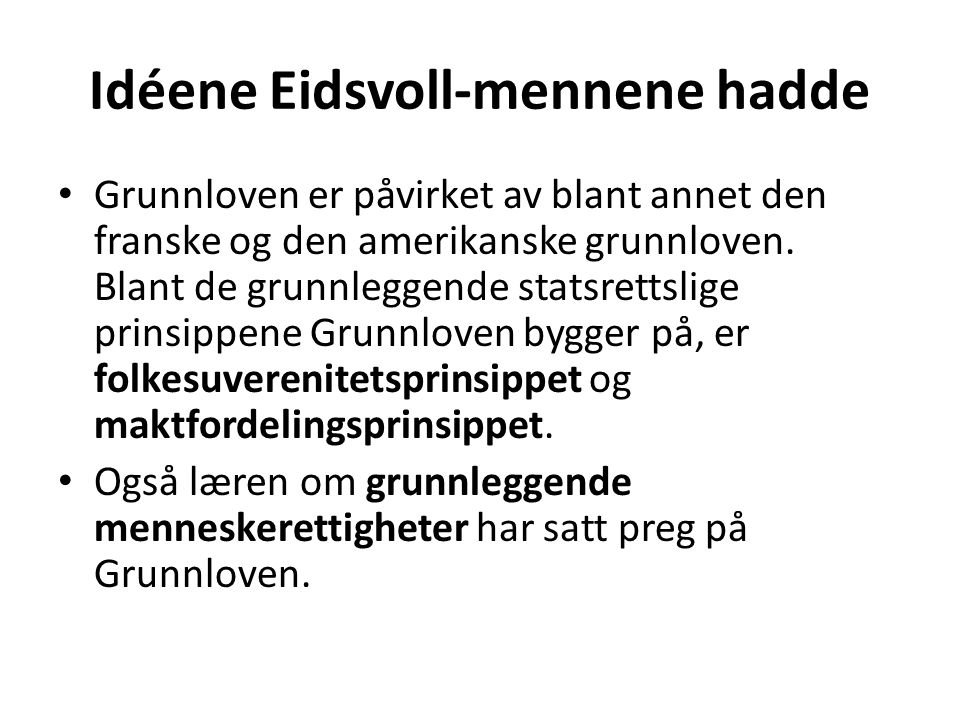 Idéene Eidsvoll-mennene hadde Grunnloven er påvirket av blant annet den franske og den amerikanske grunnloven. Blant de grunnleggende statsrettslige p