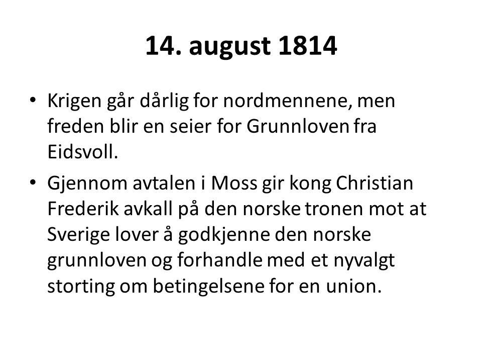 14. august 1814 Krigen går dårlig for nordmennene, men freden blir en seier for Grunnloven fra Eidsvoll. Gjennom avtalen i Moss gir kong Christian Fre
