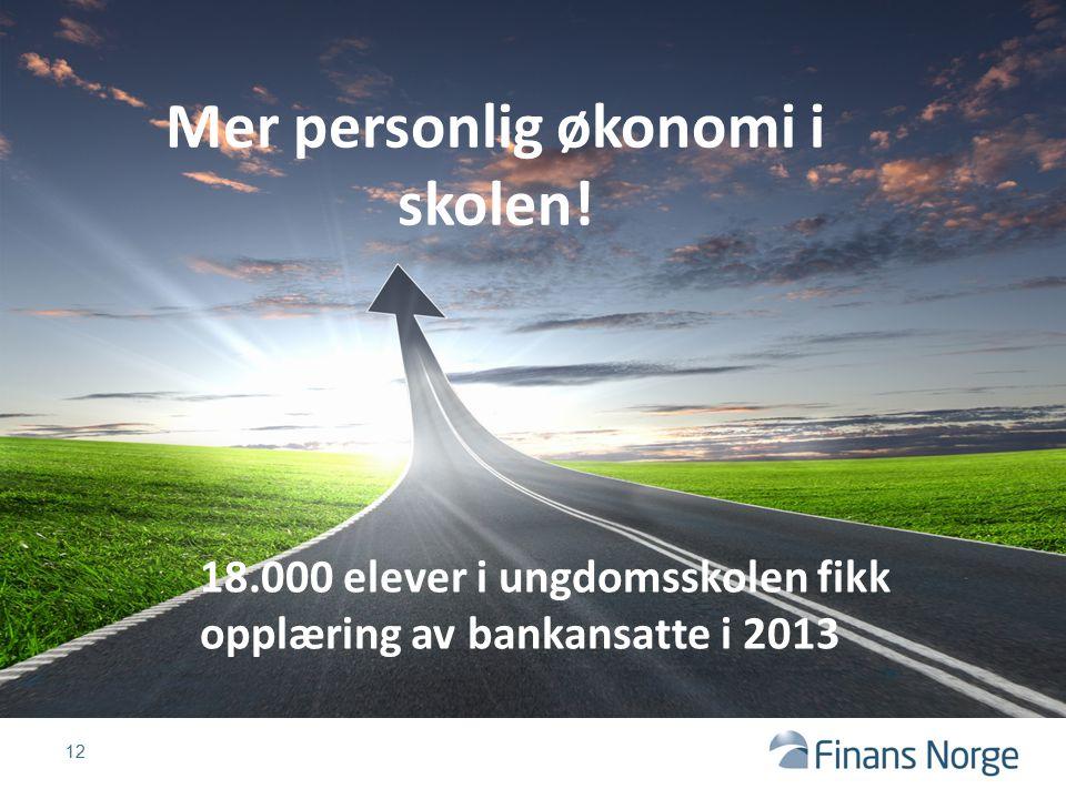 12 Mer personlig økonomi i skolen! 18.000 elever i ungdomsskolen fikk opplæring av bankansatte i 2013