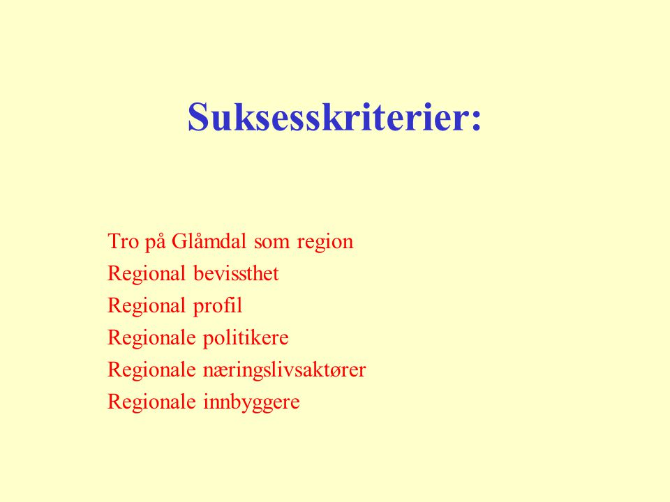 Suksesskriterier: Tro på Glåmdal som region Regional bevissthet Regional profil Regionale politikere Regionale næringslivsaktører Regionale innbyggere