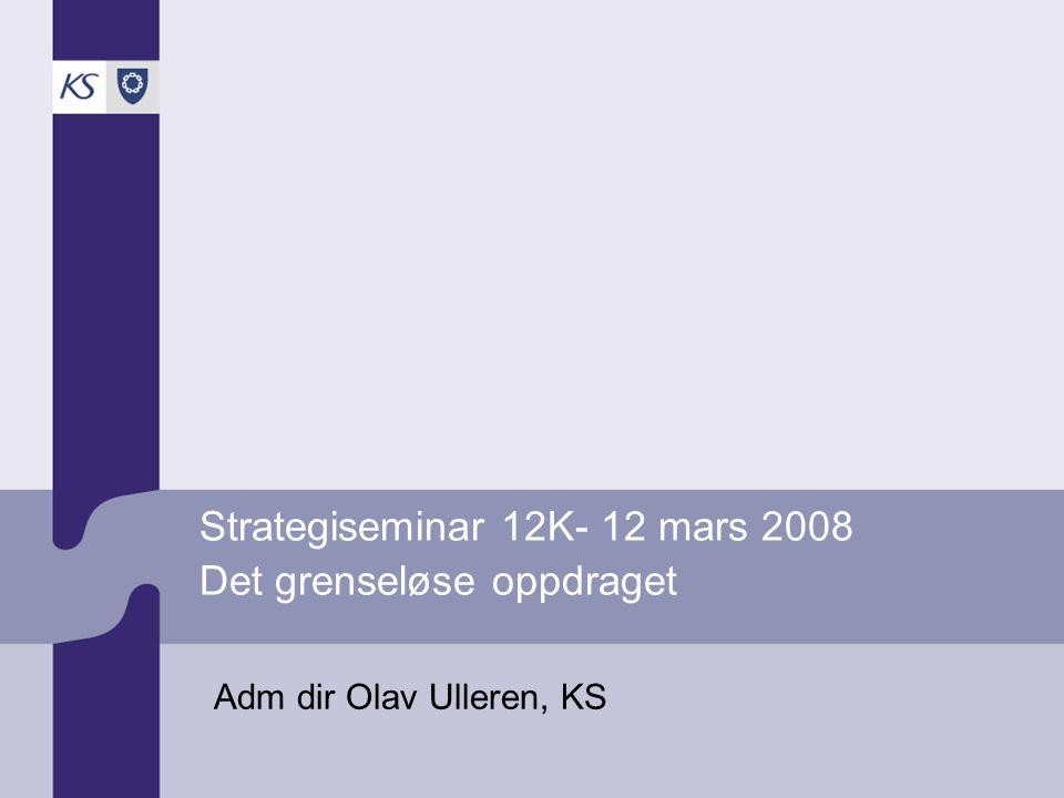 Strategiseminar 12K- 12 mars 2008 Det grenseløse oppdraget Adm dir Olav Ulleren, KS
