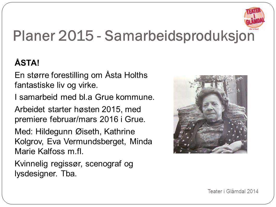 Planer 2015 - Samarbeidsproduksjon Teater i Glåmdal 2014 ÅSTA! En større forestilling om Åsta Holths fantastiske liv og virke. I samarbeid med bl.a Gr