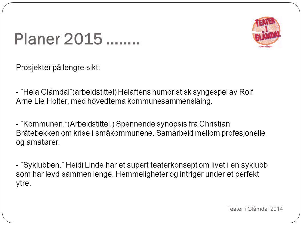 """Planer 2015 …….. Teater i Glåmdal 2014 Prosjekter på lengre sikt: - """"Heia Glåmdal""""(arbeidstittel) Helaftens humoristisk syngespel av Rolf Arne Lie Hol"""