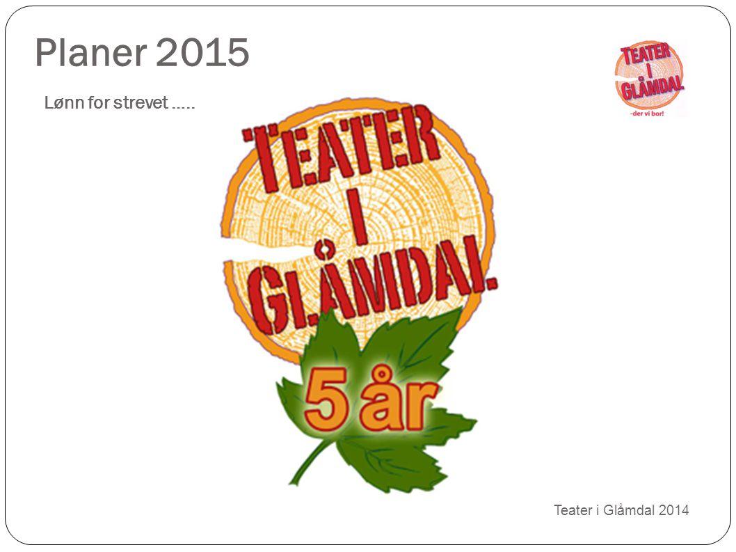 Planer 2015 Lønn for strevet ….. Teater i Glåmdal 2014