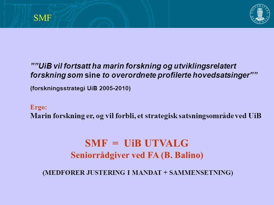 UiB vil fortsatt ha marin forskning og utviklingsrelatert forskning som sine to overordnete profilerte hovedsatsinger (forskningsstrategi UiB 2005-2010) Ergo: Marin forskning er, og vil forbli, et strategisk satsningsområde ved UiB SMF = UiB UTVALG Seniorrådgiver ved FA (B.