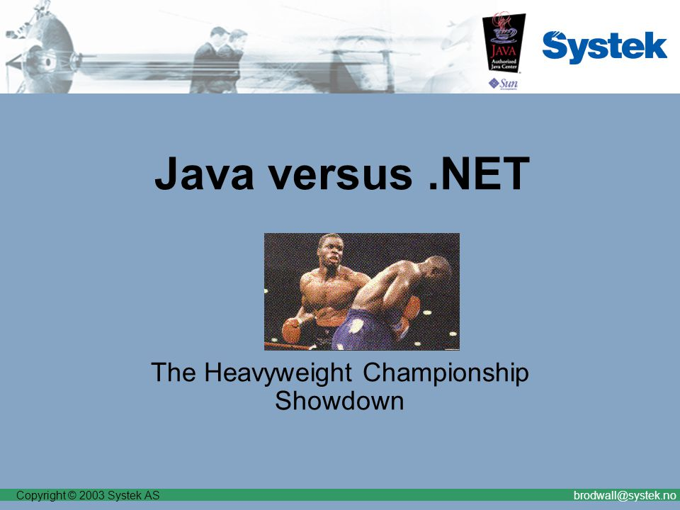 Copyright © 2003 Systek ASbrodwall@systek.no Java versus.NET The Heavyweight Championship Showdown