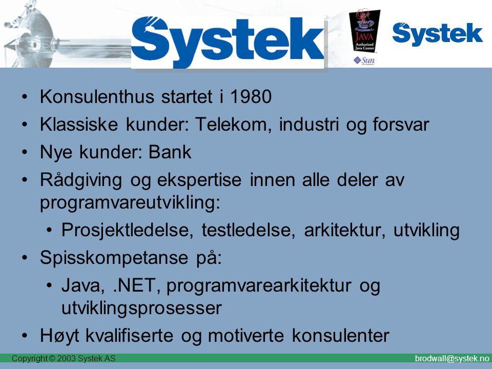 Copyright © 2003 Systek ASbrodwall@systek.no Konsulenthus startet i 1980 Klassiske kunder: Telekom, industri og forsvar Nye kunder: Bank Rådgiving og ekspertise innen alle deler av programvareutvikling: Prosjektledelse, testledelse, arkitektur, utvikling Spisskompetanse på: Java,.NET, programvarearkitektur og utviklingsprosesser Høyt kvalifiserte og motiverte konsulenter