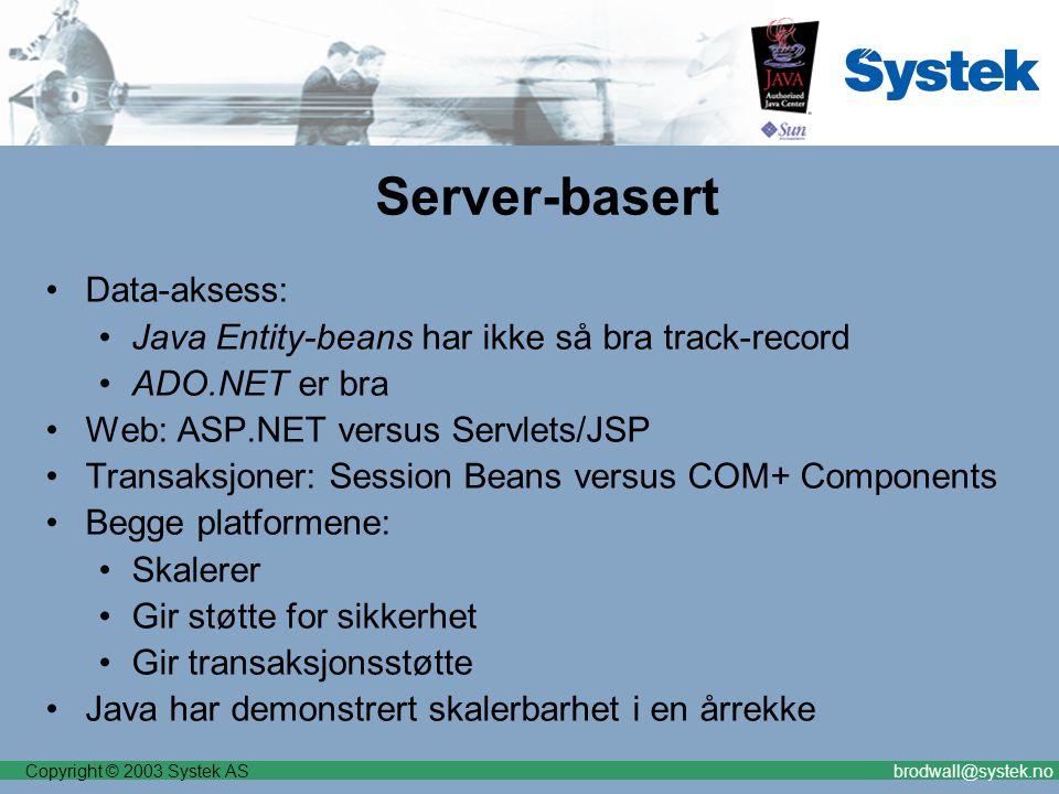 Copyright © 2003 Systek ASbrodwall@systek.no Server-basert Data-aksess: Java Entity-beans har ikke så bra track-record ADO.NET er bra Web: ASP.NET versus Servlets/JSP Transaksjoner: Session Beans versus COM+ Components Begge platformene: Skalerer Gir støtte for sikkerhet Gir transaksjonsstøtte Java har demonstrert skalerbarhet i en årrekke