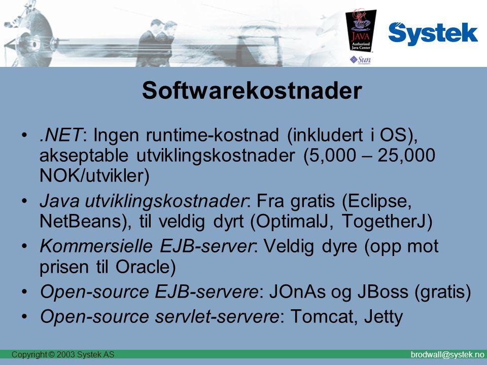 Copyright © 2003 Systek ASbrodwall@systek.no Softwarekostnader.NET: Ingen runtime-kostnad (inkludert i OS), akseptable utviklingskostnader (5,000 – 25,000 NOK/utvikler) Java utviklingskostnader: Fra gratis (Eclipse, NetBeans), til veldig dyrt (OptimalJ, TogetherJ) Kommersielle EJB-server: Veldig dyre (opp mot prisen til Oracle) Open-source EJB-servere: JOnAs og JBoss (gratis) Open-source servlet-servere: Tomcat, Jetty