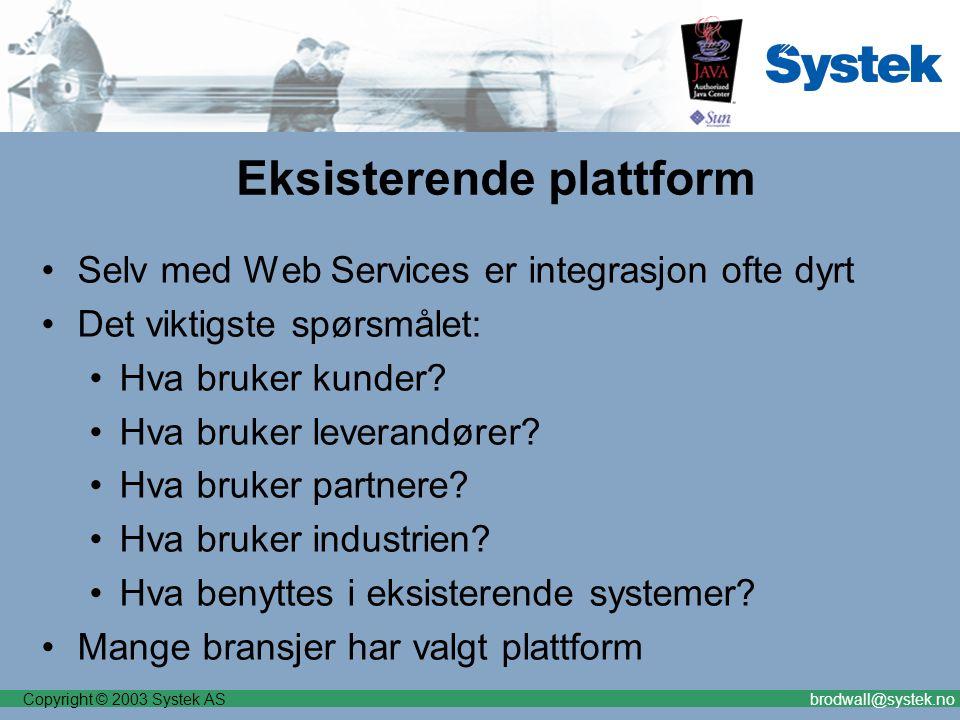Copyright © 2003 Systek ASbrodwall@systek.no Eksisterende plattform Selv med Web Services er integrasjon ofte dyrt Det viktigste spørsmålet: Hva bruker kunder.