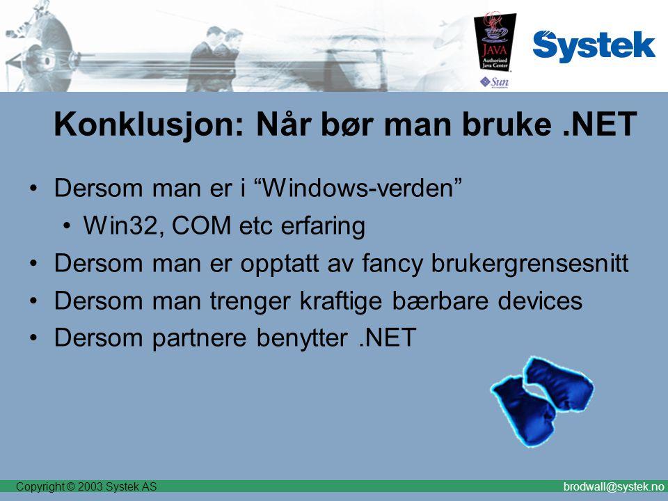 Copyright © 2003 Systek ASbrodwall@systek.no Konklusjon: Når bør man bruke.NET Dersom man er i Windows-verden Win32, COM etc erfaring Dersom man er opptatt av fancy brukergrensesnitt Dersom man trenger kraftige bærbare devices Dersom partnere benytter.NET