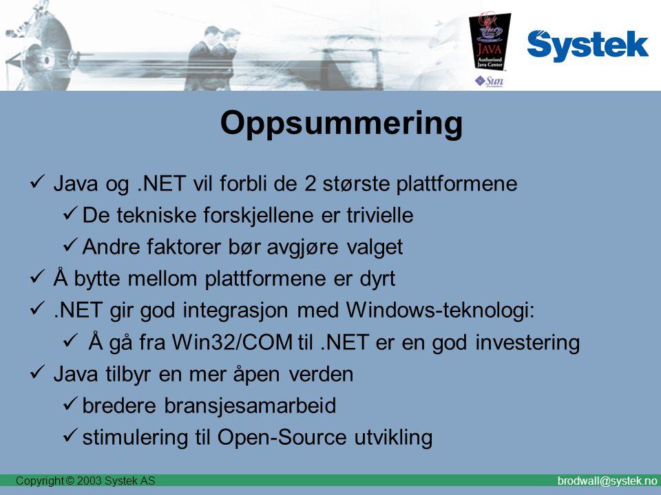 Copyright © 2003 Systek ASbrodwall@systek.no Oppsummering Java og.NET vil forbli de 2 største plattformene De tekniske forskjellene er trivielle Andre faktorer bør avgjøre valget Å bytte mellom plattformene er dyrt.NET gir god integrasjon med Windows-teknologi: Å gå fra Win32/COM til.NET er en god investering Java tilbyr en mer åpen verden bredere bransjesamarbeid stimulering til Open-Source utvikling