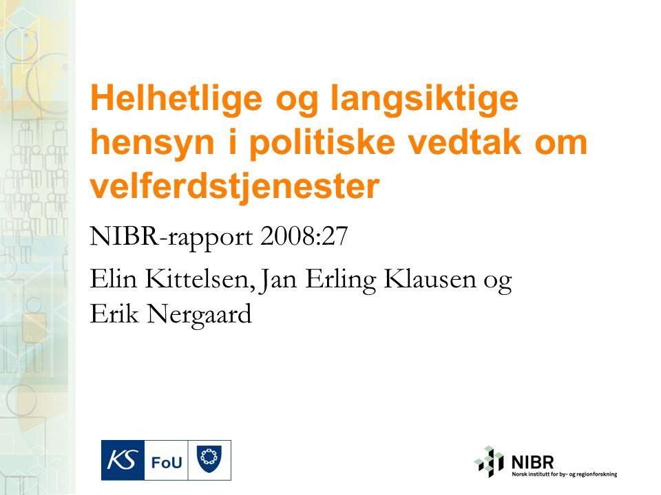 Helhetlige og langsiktige hensyn i politiske vedtak om velferdstjenester NIBR-rapport 2008:27 Elin Kittelsen, Jan Erling Klausen og Erik Nergaard