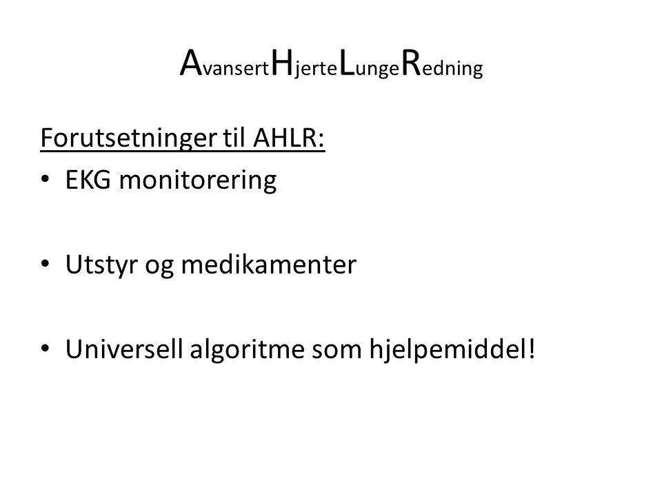 A vansert H jerte L unge R edning Forutsetninger til AHLR: EKG monitorering Utstyr og medikamenter Universell algoritme som hjelpemiddel!