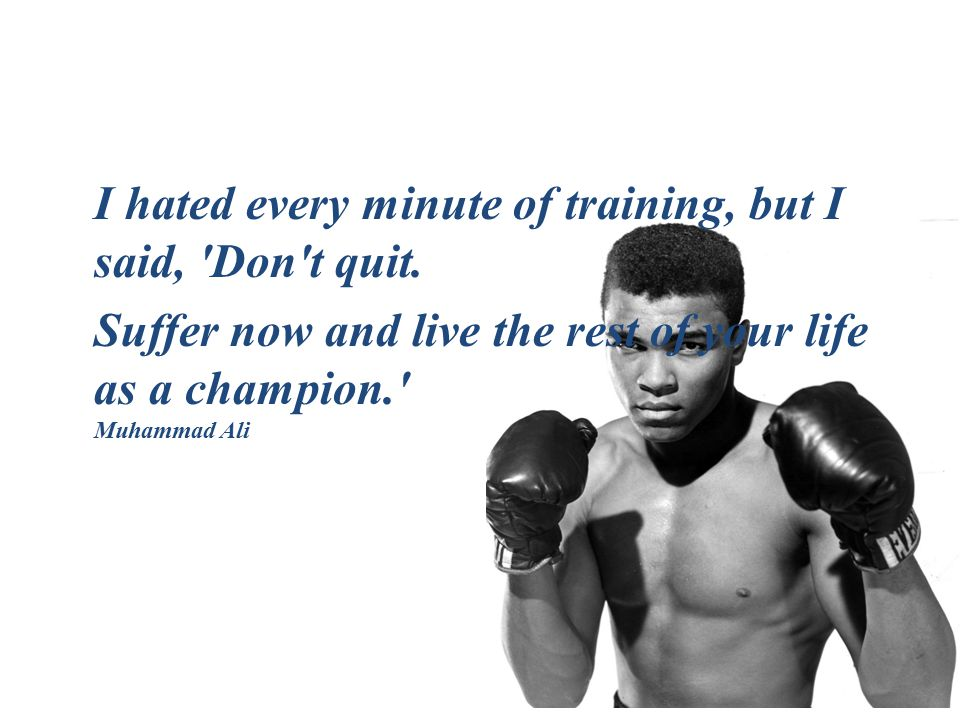 I hated every minute of training, but I said, 'Don't quit. Suffer now and live the rest of your life as a champion.' Muhammad Ali