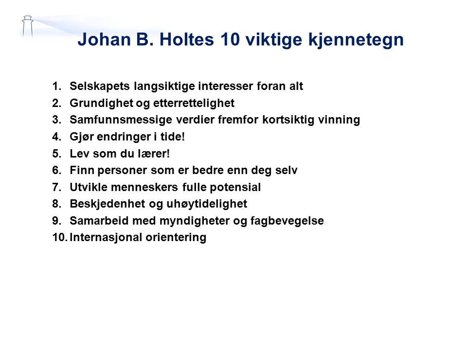 Johan B. Holtes 10 viktige kjennetegn 1.Selskapets langsiktige interesser foran alt 2.Grundighet og etterrettelighet 3.Samfunnsmessige verdier fremfor