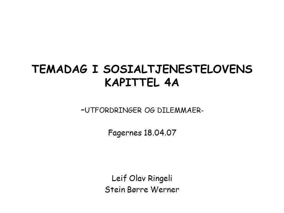 TEMADAG I SOSIALTJENESTELOVENS KAPITTEL 4A - UTFORDRINGER OG DILEMMAER- Fagernes 18.04.07 Leif Olav Ringeli Stein Børre Werner
