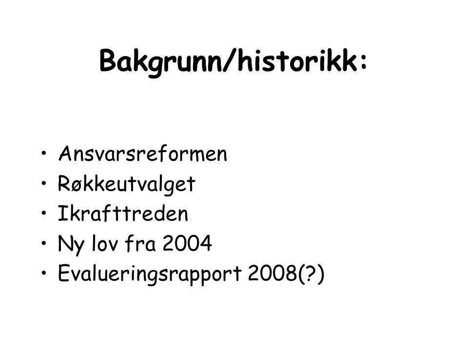 Bakgrunn/historikk: Ansvarsreformen Røkkeutvalget Ikrafttreden Ny lov fra 2004 Evalueringsrapport 2008(?)