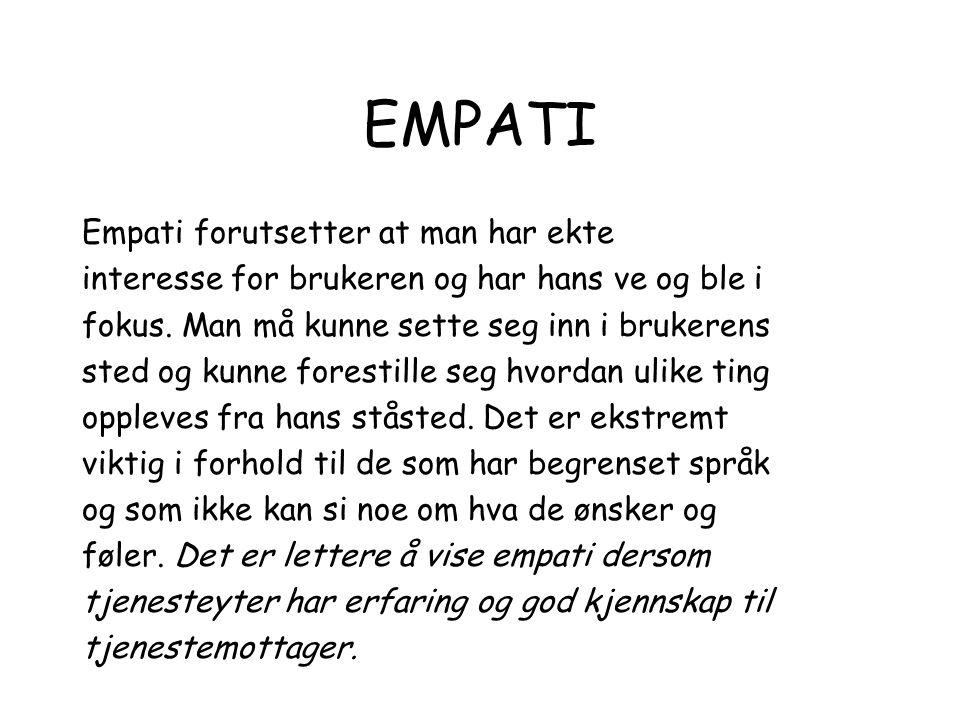 EMPATI Empati forutsetter at man har ekte interesse for brukeren og har hans ve og ble i fokus. Man må kunne sette seg inn i brukerens sted og kunne f