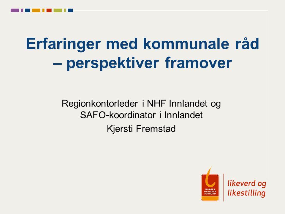 Erfaringer med kommunale råd – perspektiver framover Regionkontorleder i NHF Innlandet og SAFO-koordinator i Innlandet Kjersti Fremstad