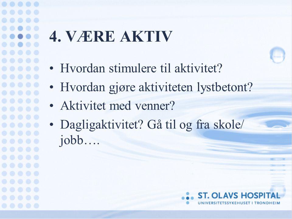 4. VÆRE AKTIV Hvordan stimulere til aktivitet? Hvordan gjøre aktiviteten lystbetont? Aktivitet med venner? Dagligaktivitet? Gå til og fra skole/ jobb…
