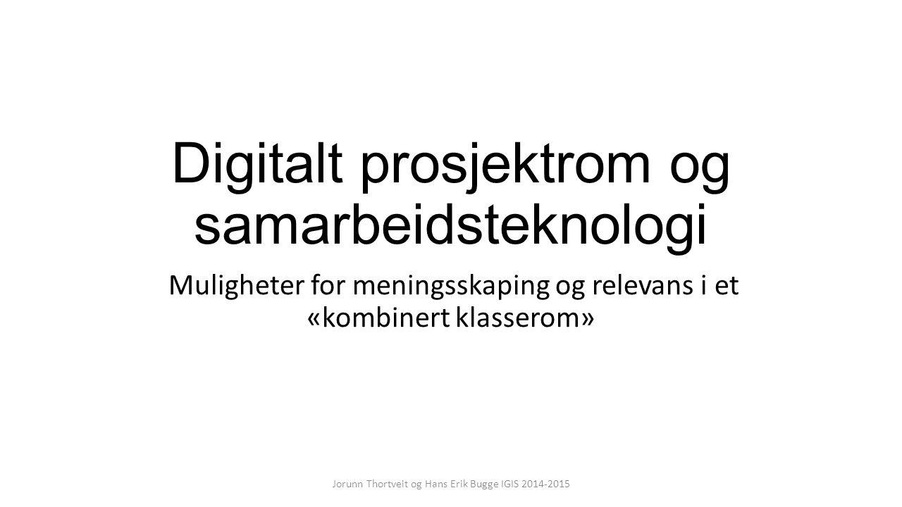 Digitalt prosjektrom og samarbeidsteknologi Muligheter for meningsskaping og relevans i et «kombinert klasserom» Jorunn Thortveit og Hans Erik Bugge IGIS 2014-2015