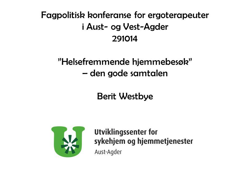 """Fagpolitisk konferanse for ergoterapeuter i Aust- og Vest-Agder 291014 """"Helsefremmende hjemmebesøk"""" – den gode samtalen Berit Westbye"""