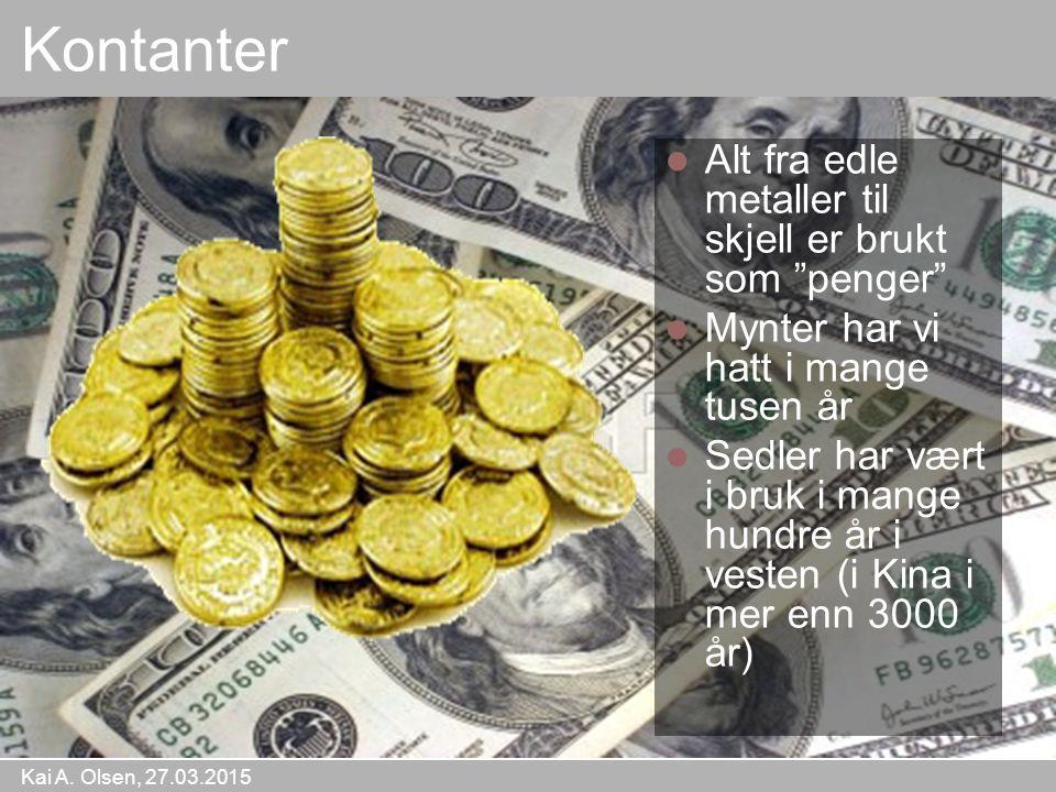 """Kai A. Olsen, 27.03.2015 12 Kontanter Alt fra edle metaller til skjell er brukt som """"penger"""" Mynter har vi hatt i mange tusen år Sedler har vært i bru"""