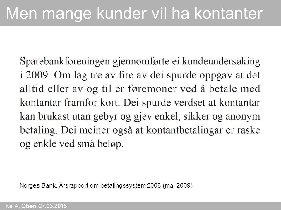 Kai A. Olsen, 27.03.2015 19 Men mange kunder vil ha kontanter Norges Bank, Årsrapport om betalingssystem 2008 (mai 2009)