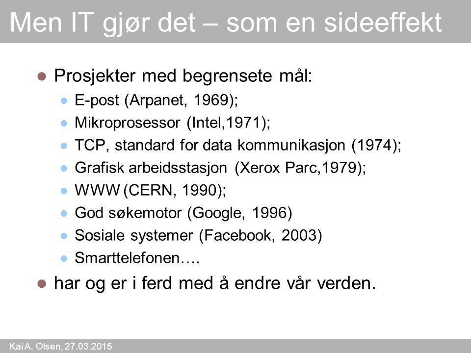 Kai A. Olsen, 27.03.2015 3 Men IT gjør det – som en sideeffekt Prosjekter med begrensete mål: E-post (Arpanet, 1969); Mikroprosessor (Intel,1971); TCP
