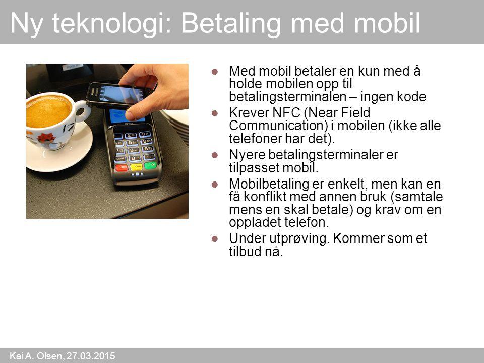 Kai A. Olsen, 27.03.2015 41 Ny teknologi: Betaling med mobil Med mobil betaler en kun med å holde mobilen opp til betalingsterminalen – ingen kode Kre