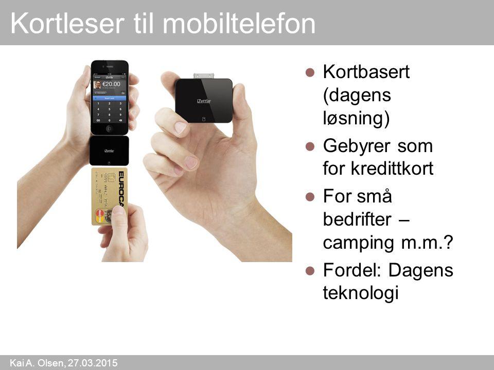 Kai A. Olsen, 27.03.2015 42 Kortleser til mobiltelefon Kortbasert (dagens løsning) Gebyrer som for kredittkort For små bedrifter – camping m.m.? Forde
