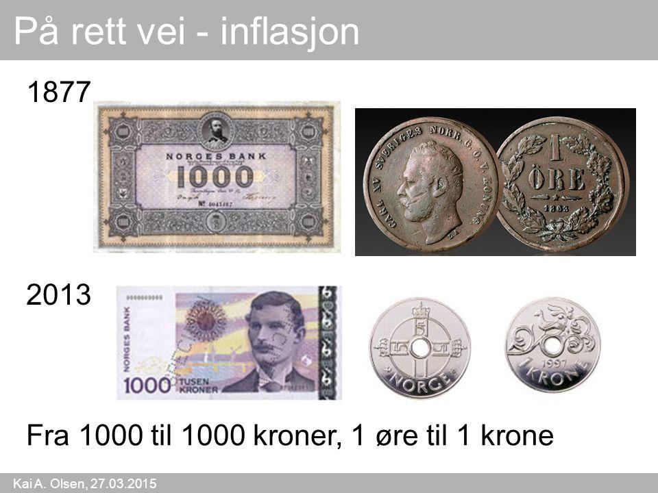 Kai A. Olsen, 27.03.2015 48 På rett vei - inflasjon 2013 Fra 1000 til 1000 kroner, 1 øre til 1 krone 1877