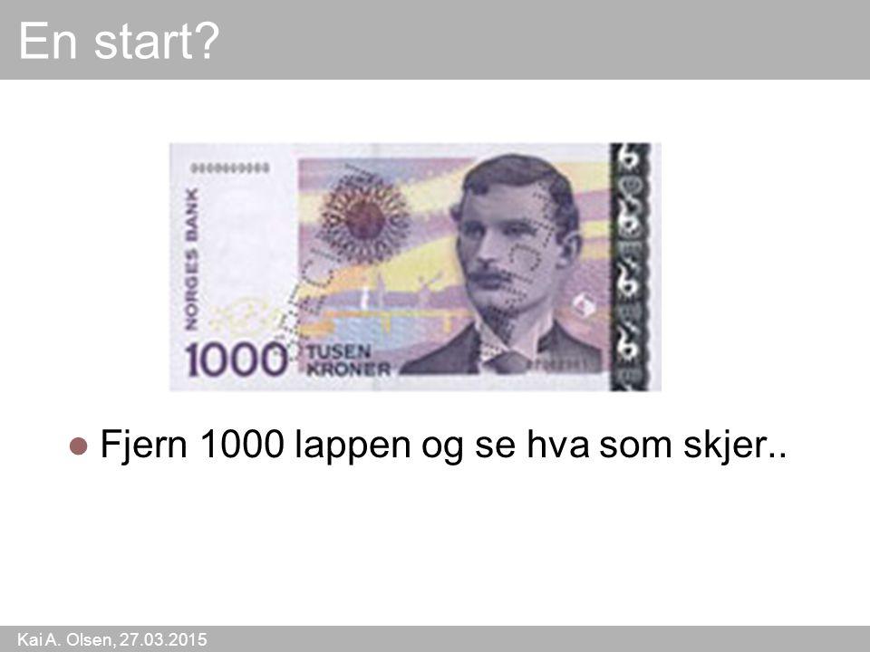 Kai A. Olsen, 27.03.2015 52 En start? Fjern 1000 lappen og se hva som skjer..