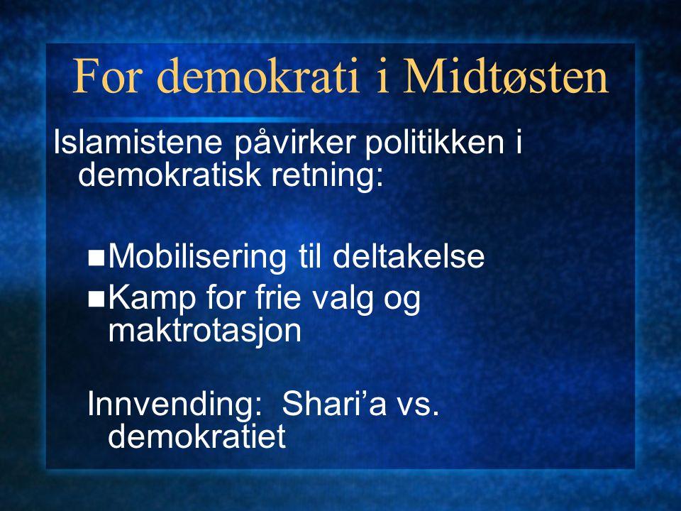 For demokrati i Midtøsten Islamistene påvirker politikken i demokratisk retning: Mobilisering til deltakelse Kamp for frie valg og maktrotasjon Innvending: Shari'a vs.