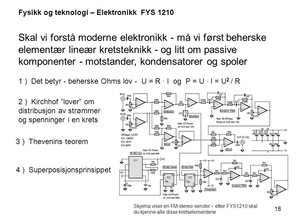 16 Fysikk og teknologi – Elektronikk FYS 1210 Skal vi forstå moderne elektronikk - må vi først beherske elementær lineær kretsteknikk - og litt om pas