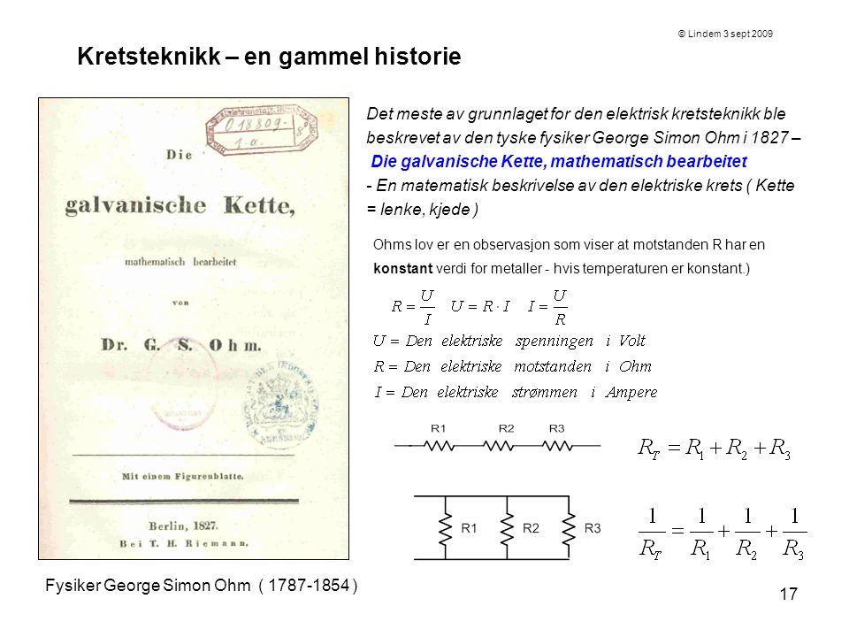 17 Kretsteknikk – en gammel historie Fysiker George Simon Ohm ( 1787-1854 ) Det meste av grunnlaget for den elektrisk kretsteknikk ble beskrevet av de