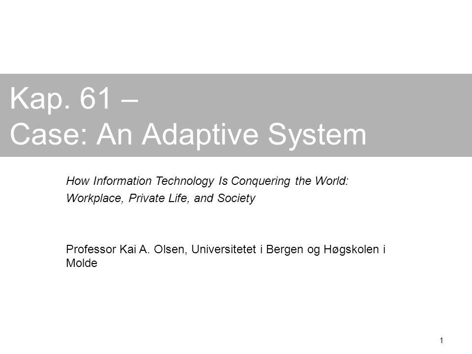1 Kap. 61 – Case: An Adaptive System How Information Technology Is Conquering the World: Workplace, Private Life, and Society Professor Kai A. Olsen,