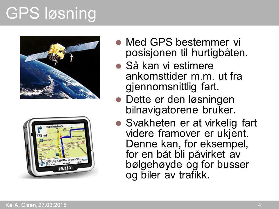 Kai A. Olsen, 27.03.2015 4 GPS løsning Med GPS bestemmer vi posisjonen til hurtigbåten. Så kan vi estimere ankomsttider m.m. ut fra gjennomsnittlig fa