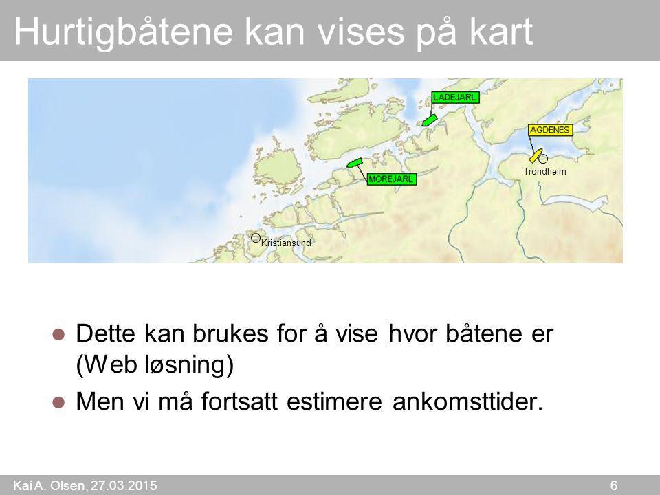 Kai A. Olsen, 27.03.2015 6 Hurtigbåtene kan vises på kart Dette kan brukes for å vise hvor båtene er (Web løsning) Men vi må fortsatt estimere ankomst