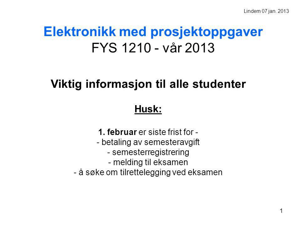 1 Elektronikk med prosjektoppgaver FYS 1210 - vår 2013 Viktig informasjon til alle studenter Husk: 1. februar er siste frist for - - betaling av semes