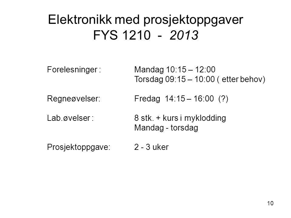 10 Elektronikk med prosjektoppgaver FYS 1210 - 2013 Forelesninger : Mandag 10:15 – 12:00 Torsdag 09:15 – 10:00 ( etter behov) Regneøvelser:Fredag 14:1