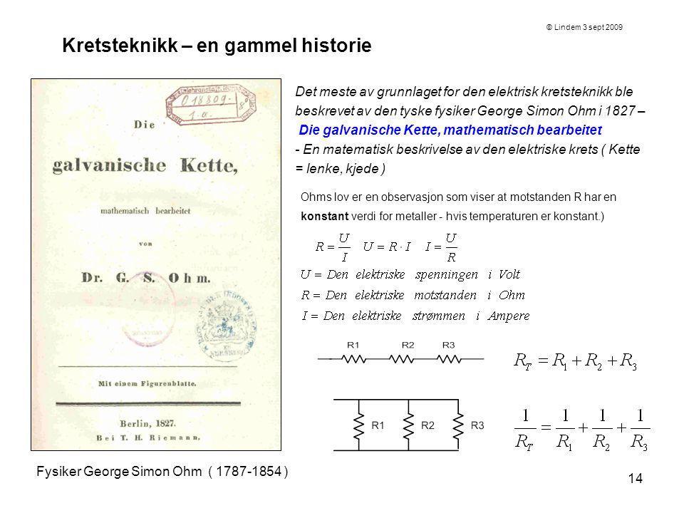 14 Kretsteknikk – en gammel historie Fysiker George Simon Ohm ( 1787-1854 ) Det meste av grunnlaget for den elektrisk kretsteknikk ble beskrevet av de